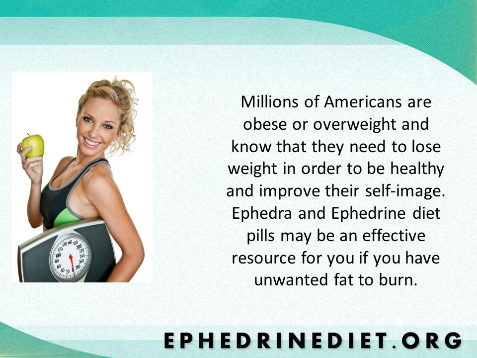 Millions of Americans are obese or overweight and know that they need to lose weight in order to be healthy and improve their self-image. Ephedra and