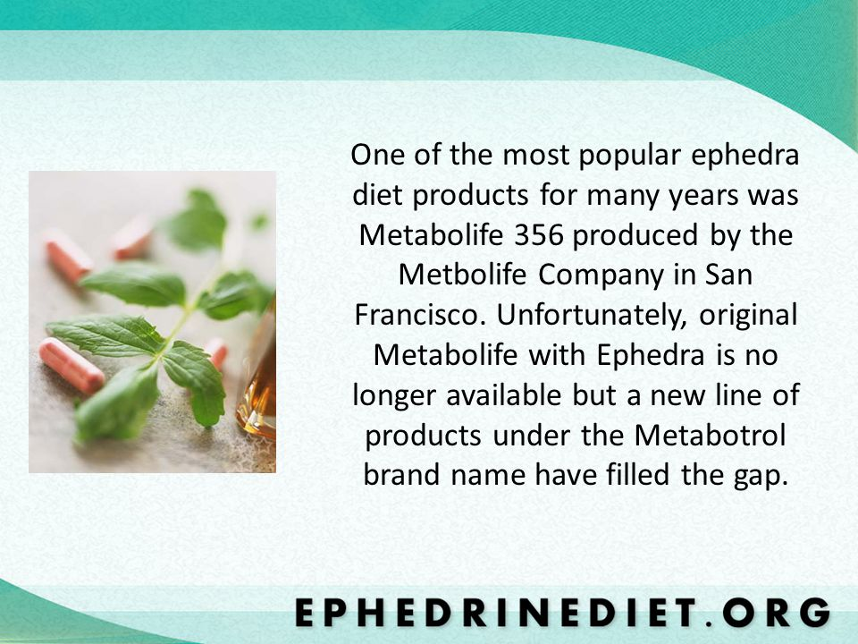 One of the most popular ephedra diet products for many years was Metabolife 356 produced by the Metbolife Company in San Francisco. Unfortunately, ori