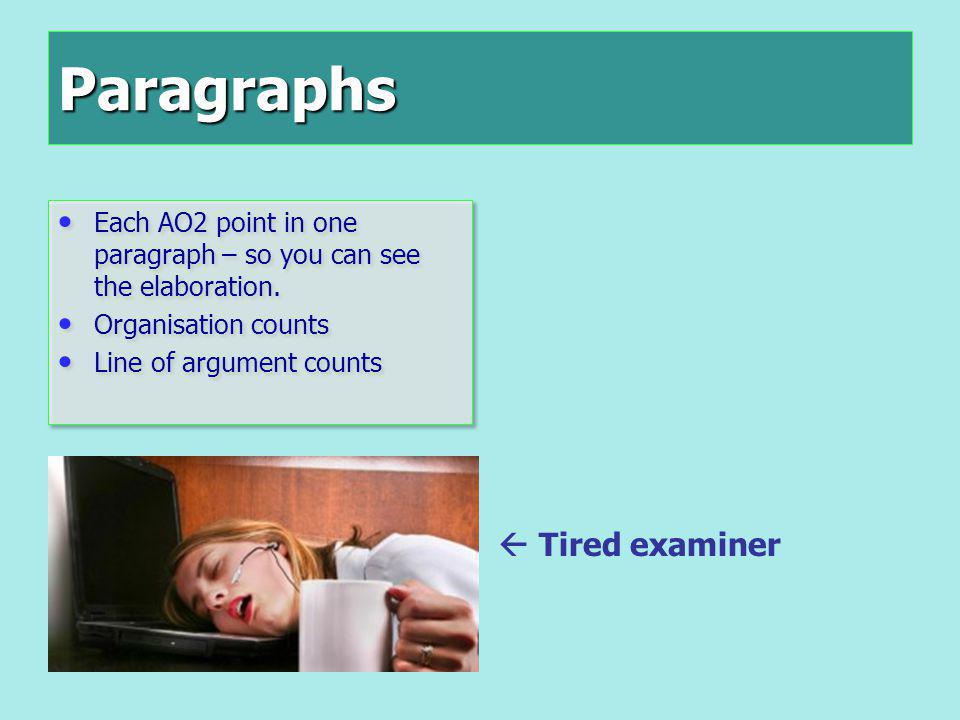 Paragraphs Each AO2 point in one paragraph – so you can see the elaboration. Organisation counts Line of argument counts Each AO2 point in one paragra