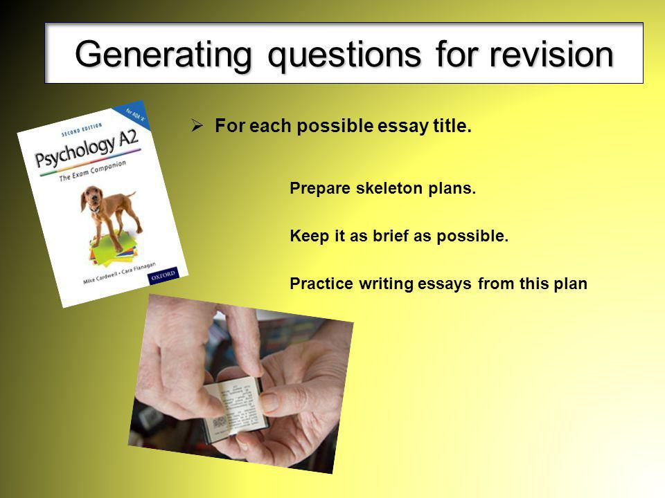 Generating questions for revision For each possible essay title. Prepare skeleton plans. Keep it as brief as possible. Practice writing essays from th