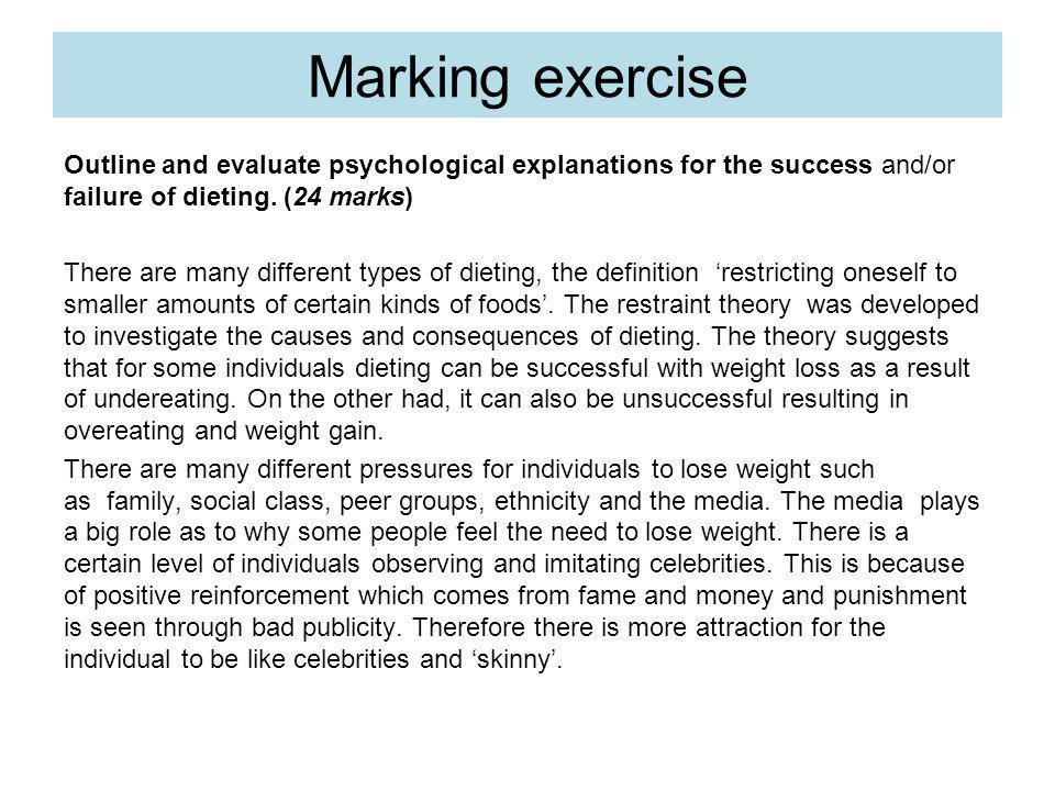 Marking exercise Outline and evaluate psychological explanations for the success and/or failure of dieting. (24 marks) There are many different types