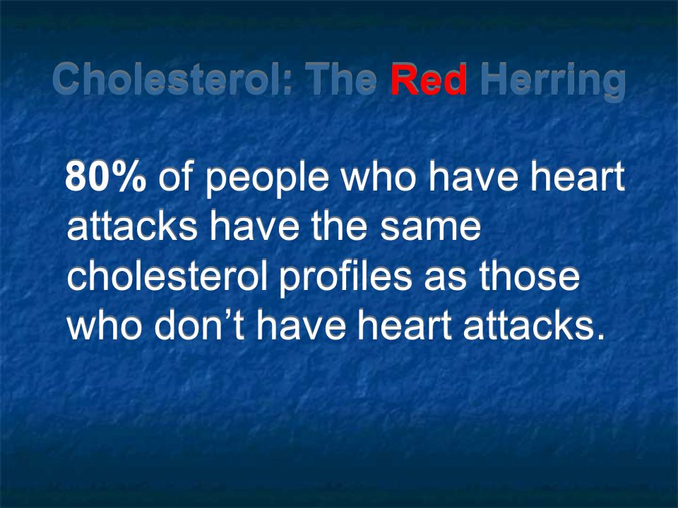 Cholesterol: The Red Herring 80% of people who have heart attacks have the same cholesterol profiles as those who dont have heart attacks.