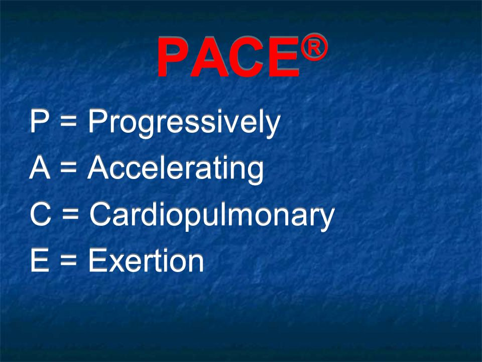 PACE ® P = Progressively A = Accelerating C = Cardiopulmonary E = Exertion P = Progressively A = Accelerating C = Cardiopulmonary E = Exertion