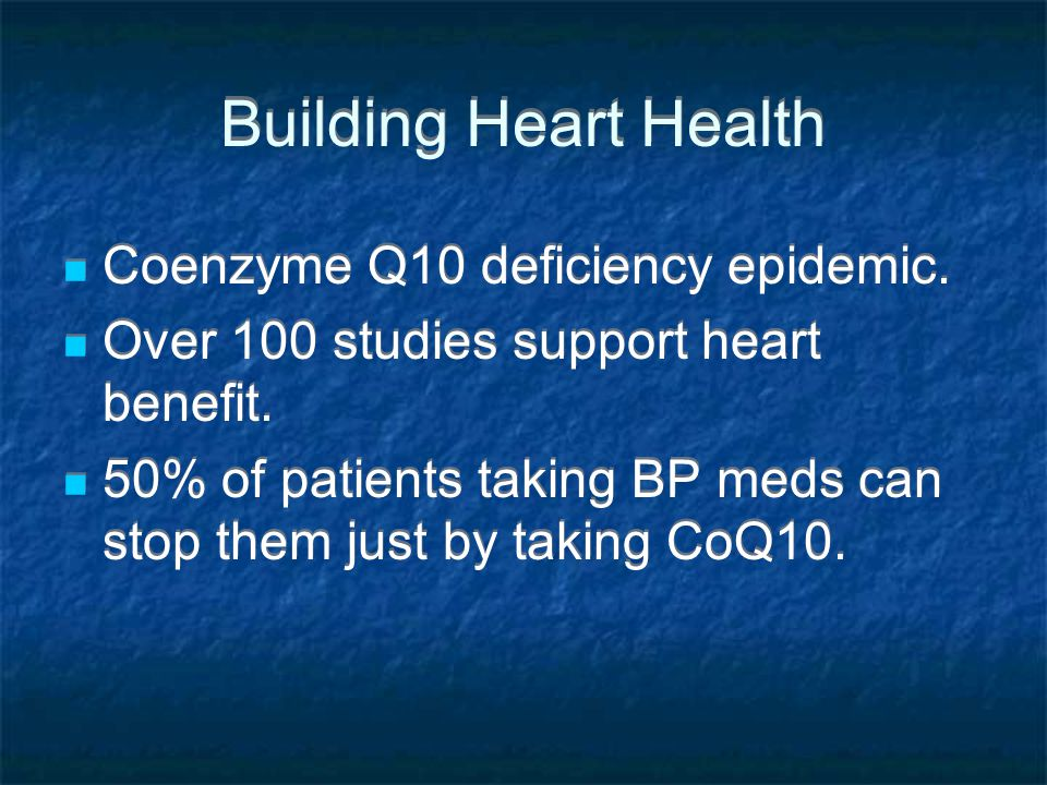 Building Heart Health Coenzyme Q10 deficiency epidemic. Over 100 studies support heart benefit. 50% of patients taking BP meds can stop them just by t
