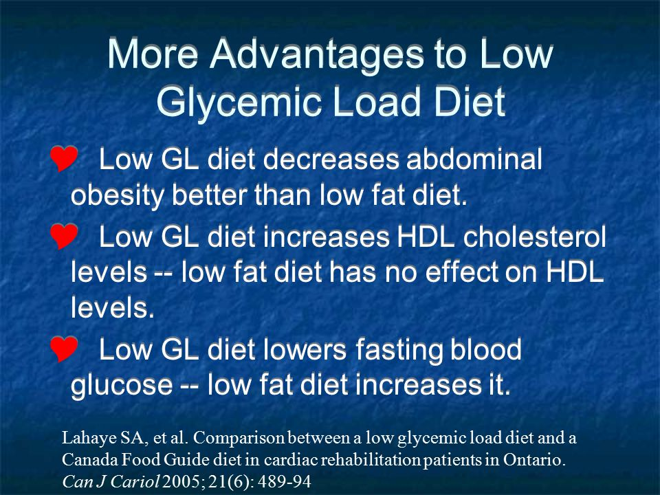 More Advantages to Low Glycemic Load Diet Low GL diet decreases abdominal obesity better than low fat diet. Low GL diet increases HDL cholesterol leve