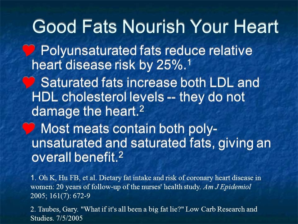 Good Fats Nourish Your Heart Polyunsaturated fats reduce relative heart disease risk by 25%. 1 Saturated fats increase both LDL and HDL cholesterol le
