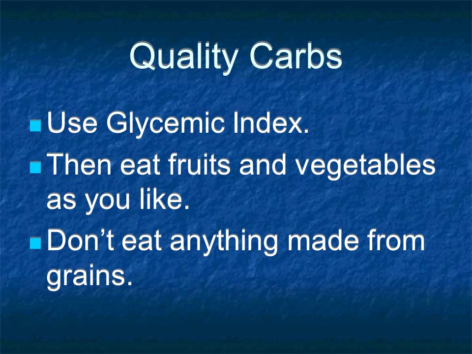 Quality Carbs Use Glycemic Index. Then eat fruits and vegetables as you like. Dont eat anything made from grains. Use Glycemic Index. Then eat fruits