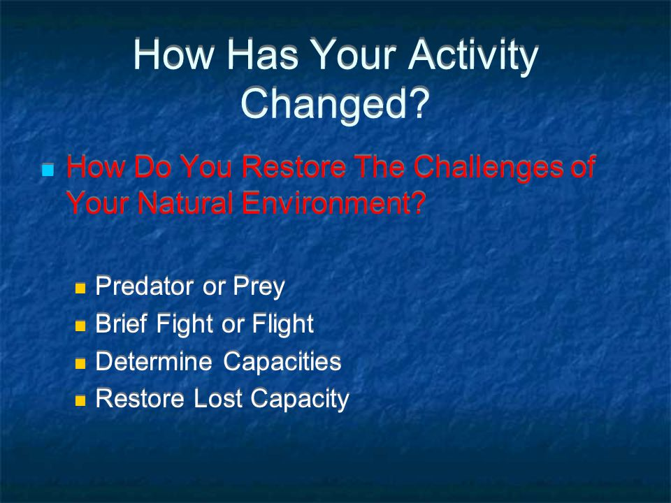 How Has Your Activity Changed? How Do You Restore The Challenges of Your Natural Environment? Predator or Prey Brief Fight or Flight Determine Capacit