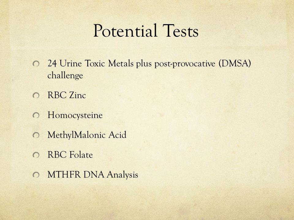 Potential Tests 24 Urine Toxic Metals plus post-provocative (DMSA) challenge RBC Zinc Homocysteine MethylMalonic Acid RBC Folate MTHFR DNA Analysis