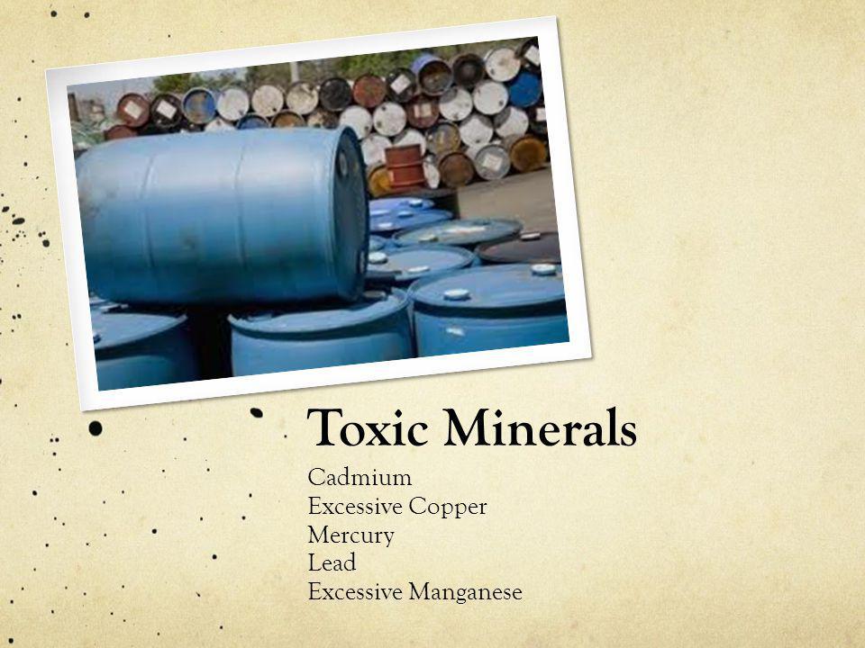 Toxic Minerals Cadmium Excessive Copper Mercury Lead Excessive Manganese