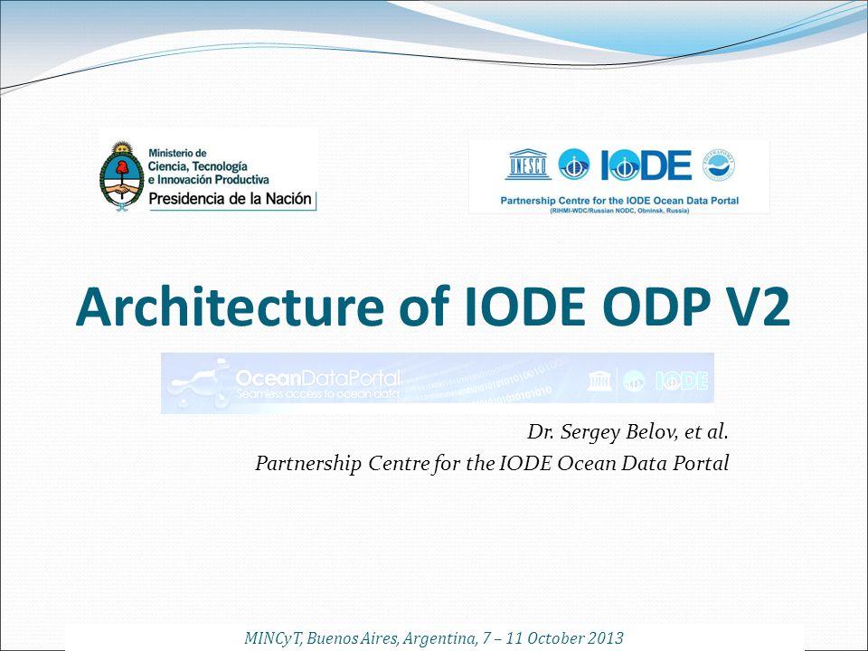 Architecture of IODE ODP V2 Dr. Sergey Belov, et al. Partnership Centre for the IODE Ocean Data Portal MINCyT, Buenos Aires, Argentina, 7 – 11 October