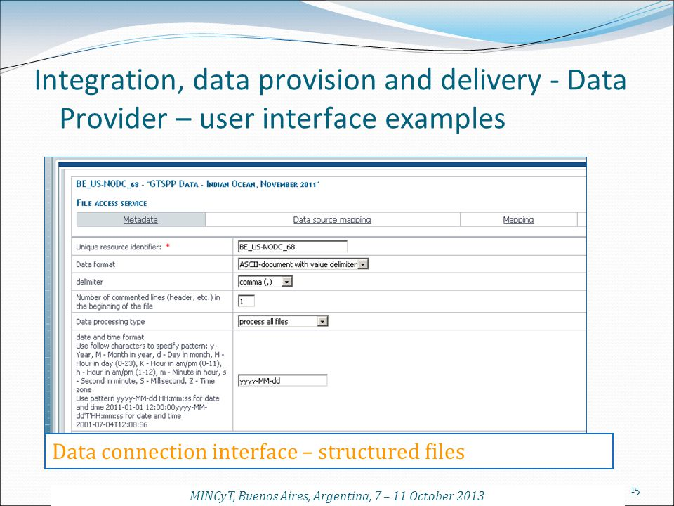 15 Integration, data provision and delivery - Data Provider – user interface examples Data connection interface – structured files MINCyT, Buenos Aire