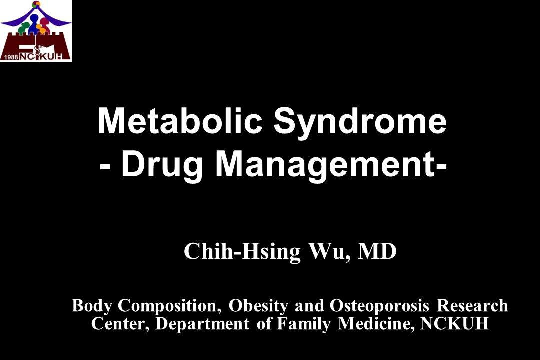 Metabolic Syndrome - Drug Management- Chih-Hsing Wu, MD Body Composition, Obesity and Osteoporosis Research Center, Department of Family Medicine, NCK