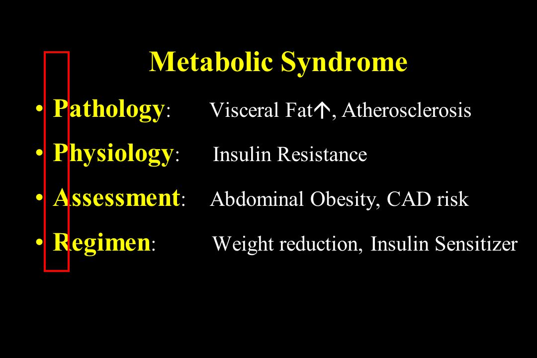 Metabolic Syndrome Pathology : Visceral Fat, Atherosclerosis Physiology : Insulin Resistance Assessment : Abdominal Obesity, CAD risk Regimen : Weight