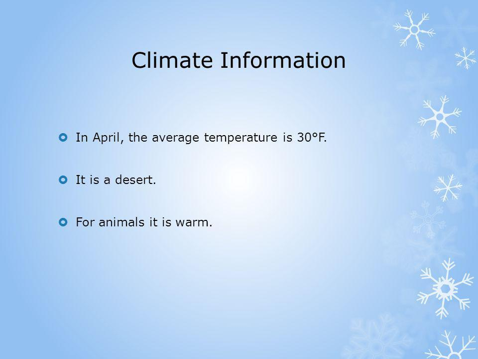 Climate Information In April, the average temperature is 30°F. It is a desert. For animals it is warm.
