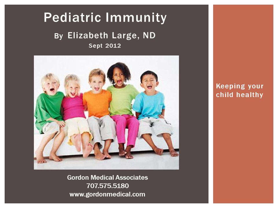 Keeping your child healthy Pediatric Immunity By Elizabeth Large, ND Sept 2012 Gordon Medical Associates 707.575.5180 www.gordonmedical.com