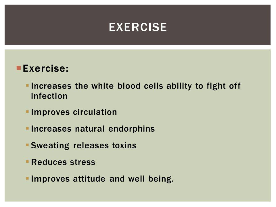 Exercise: Increases the white blood cells ability to fight off infection Improves circulation Increases natural endorphins Sweating releases toxins Reduces stress Improves attitude and well being.