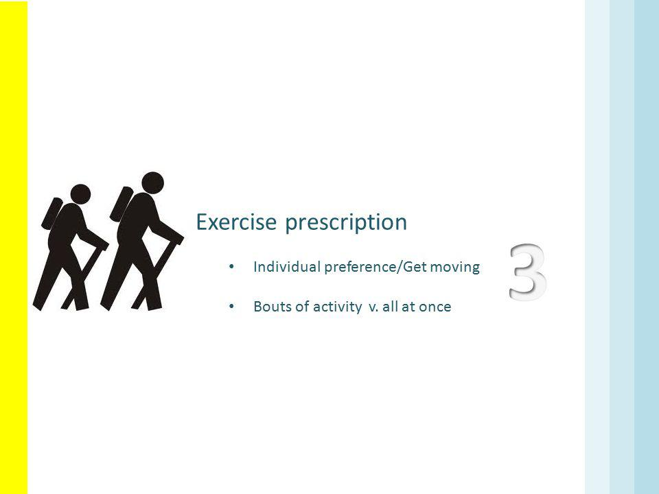 Exercise prescription Individual preference/Get moving Bouts of activity v. all at once