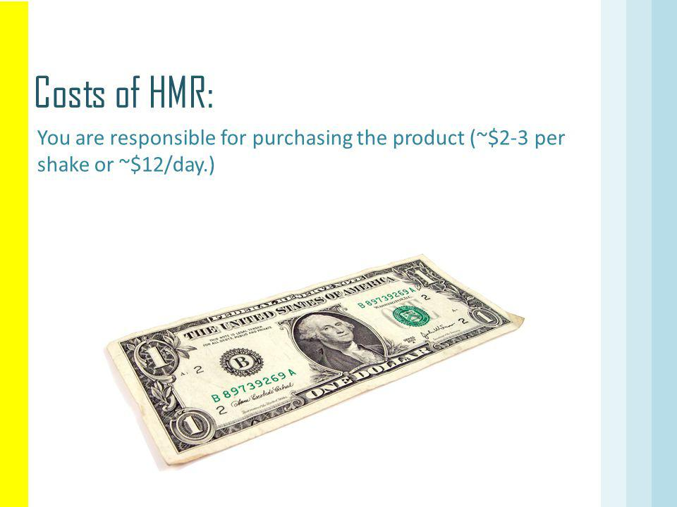 You are responsible for purchasing the product (~$2-3 per shake or ~$12/day.) Costs of HMR: