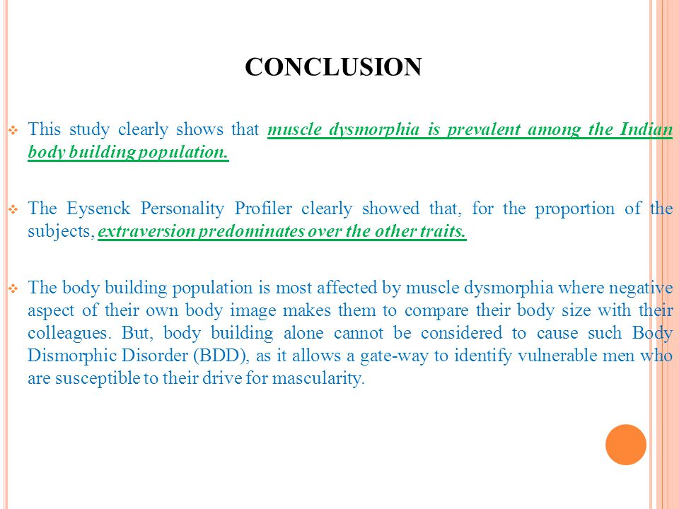 CONCLUSION This study clearly shows that muscle dysmorphia is prevalent among the Indian body building population.