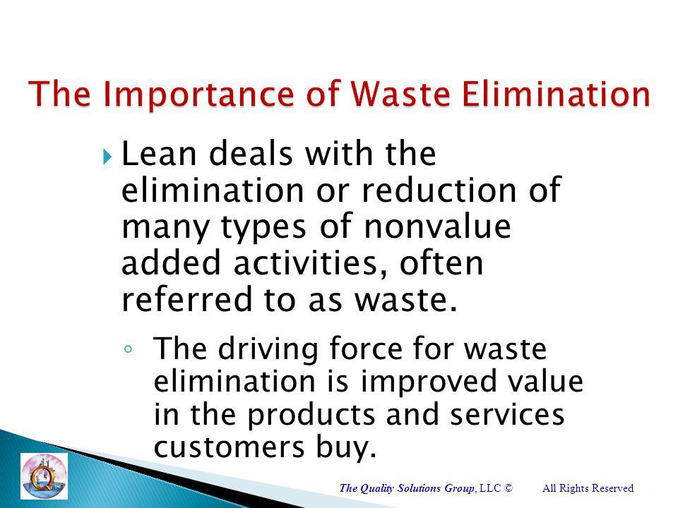 The Quality Solutions Group, LLC ©All Rights Reserved Lean deals with the elimination or reduction of many types of non­value­ added activities, often referred to as waste.