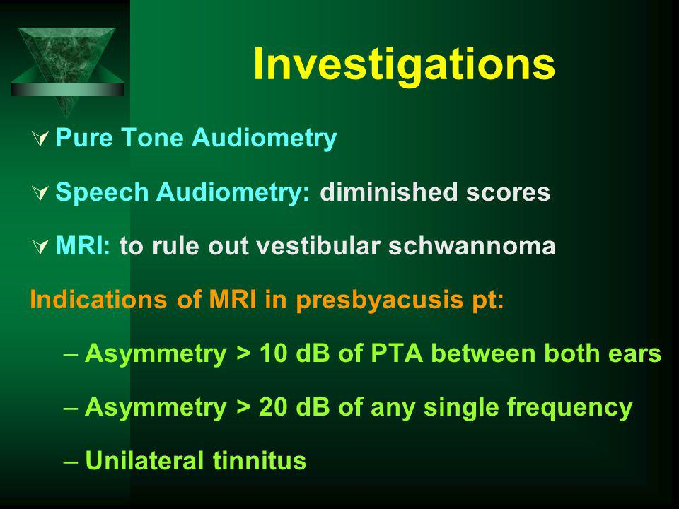 Investigations Pure Tone Audiometry Speech Audiometry: diminished scores MRI: to rule out vestibular schwannoma Indications of MRI in presbyacusis pt: