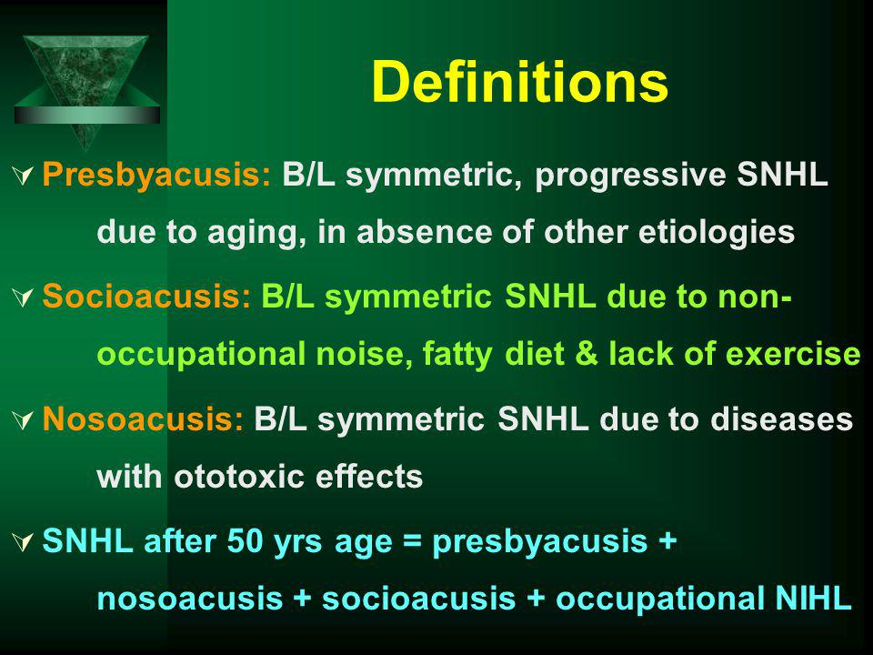Definitions Presbyacusis: B/L symmetric, progressive SNHL due to aging, in absence of other etiologies Socioacusis: B/L symmetric SNHL due to non- occ