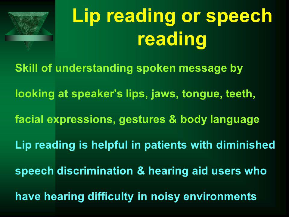 Lip reading or speech reading Skill of understanding spoken message by looking at speaker's lips, jaws, tongue, teeth, facial expressions, gestures &