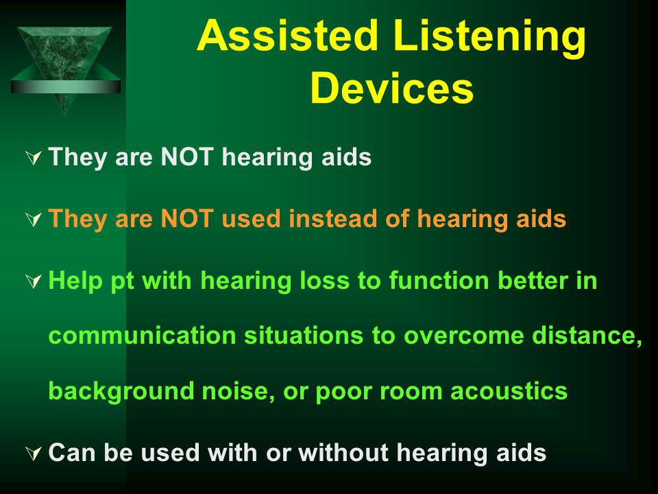 Assisted Listening Devices They are NOT hearing aids They are NOT used instead of hearing aids Help pt with hearing loss to function better in communi