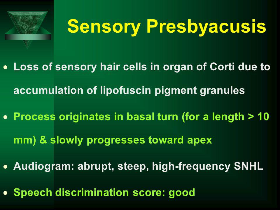 Sensory Presbyacusis Loss of sensory hair cells in organ of Corti due to accumulation of lipofuscin pigment granules Process originates in basal turn