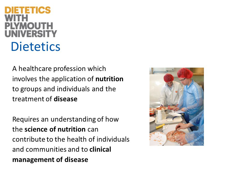Dietetics A healthcare profession which involves the application of nutrition to groups and individuals and the treatment of disease Requires an understanding of how the science of nutrition can contribute to the health of individuals and communities and to clinical management of disease