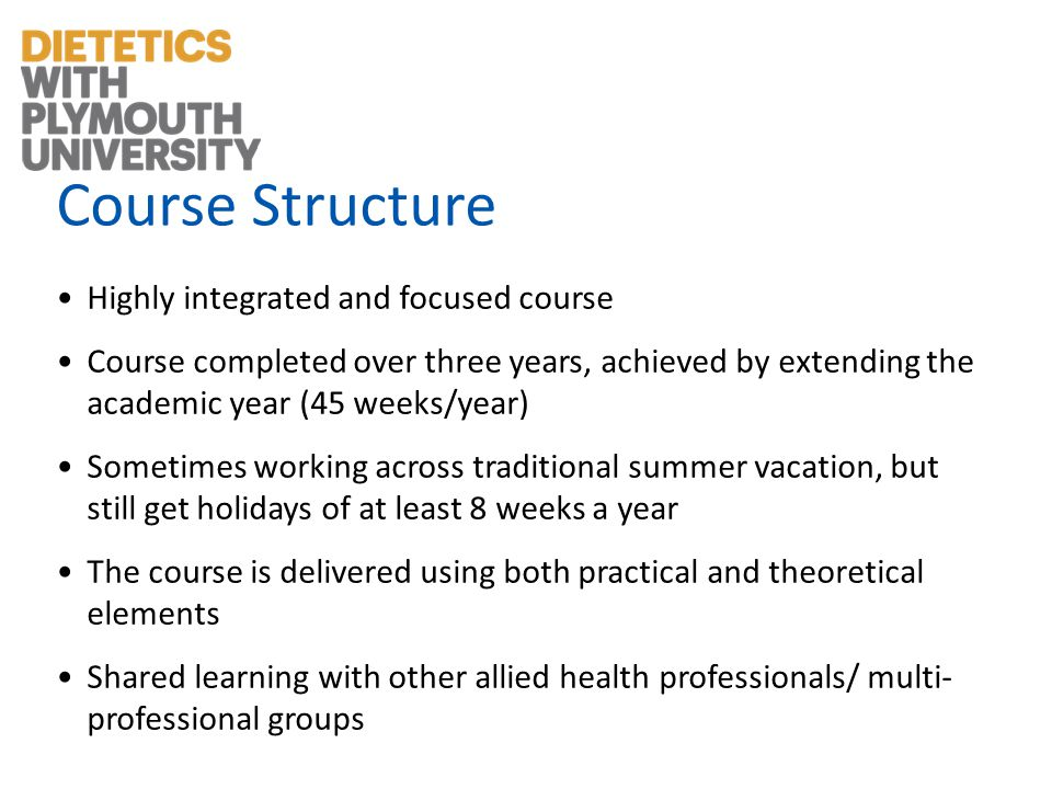 Course Structure Highly integrated and focused course Course completed over three years, achieved by extending the academic year (45 weeks/year) Sometimes working across traditional summer vacation, but still get holidays of at least 8 weeks a year The course is delivered using both practical and theoretical elements Shared learning with other allied health professionals/ multi- professional groups