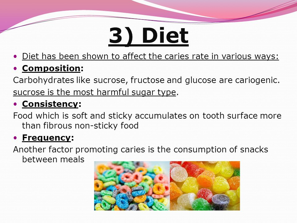 3) Diet Diet has been shown to affect the caries rate in various ways: Composition: Carbohydrates like sucrose, fructose and glucose are cariogenic.