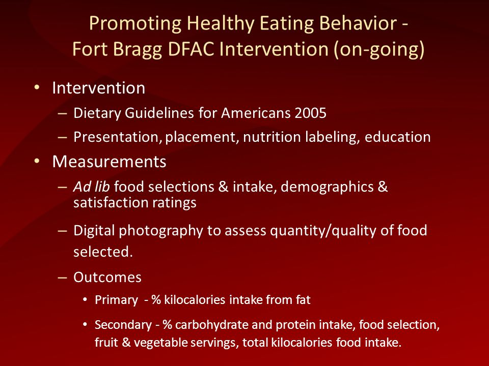 Promoting Healthy Eating Behavior - Fort Bragg DFAC Intervention (on-going) Intervention – Dietary Guidelines for Americans 2005 – Presentation, placement, nutrition labeling, education Measurements – Ad lib food selections & intake, demographics & satisfaction ratings – Digital photography to assess quantity/quality of food selected.