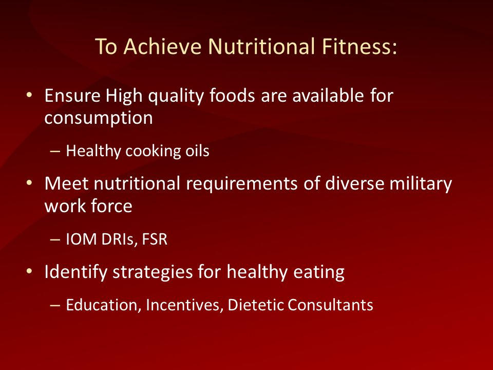 To Achieve Nutritional Fitness: Ensure High quality foods are available for consumption – Healthy cooking oils Meet nutritional requirements of diverse military work force – IOM DRIs, FSR Identify strategies for healthy eating – Education, Incentives, Dietetic Consultants