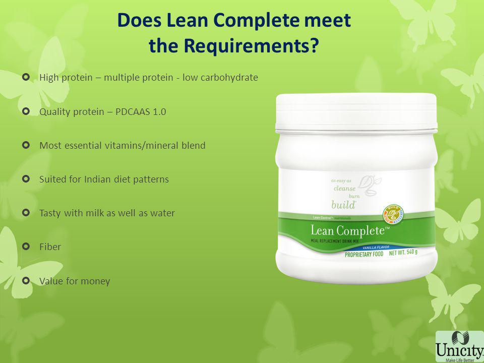 LEAN COMPLETE A tasty Vanilla flavored shake with high quality protein matrix with PDCAAS value of 1.0 Provides essential & non-essential amino acids Has 63% energy obtained from protein to enable body to draw extra energy from fat reserves.