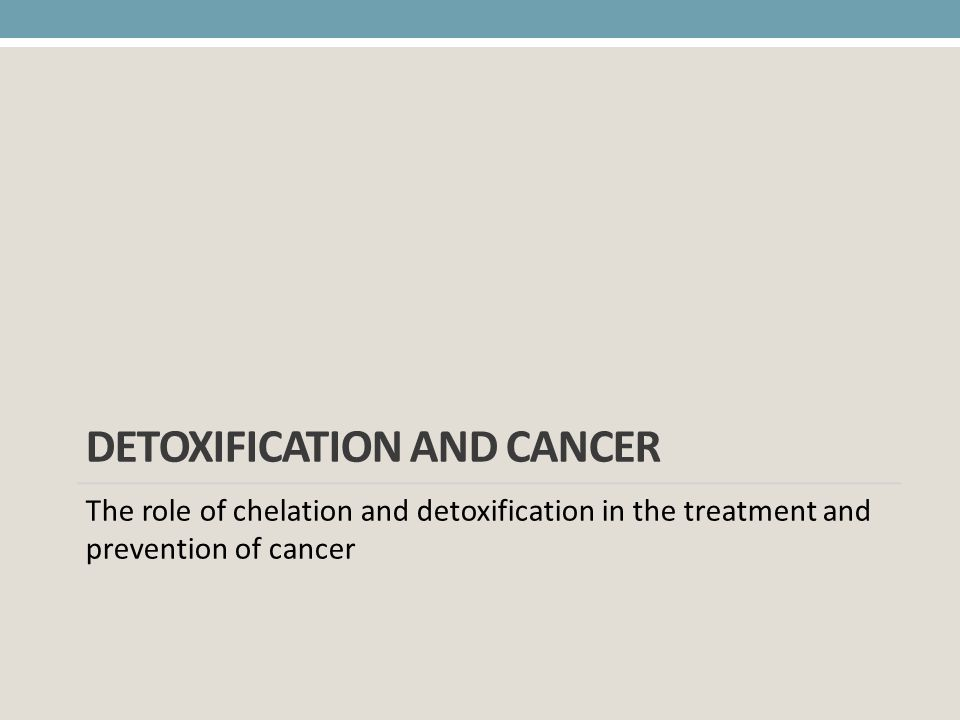 DETOXIFICATION AND CANCER The role of chelation and detoxification in the treatment and prevention of cancer