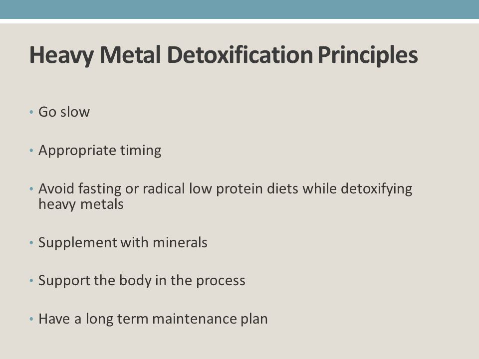 Heavy Metal Detoxification Principles Go slow Appropriate timing Avoid fasting or radical low protein diets while detoxifying heavy metals Supplement