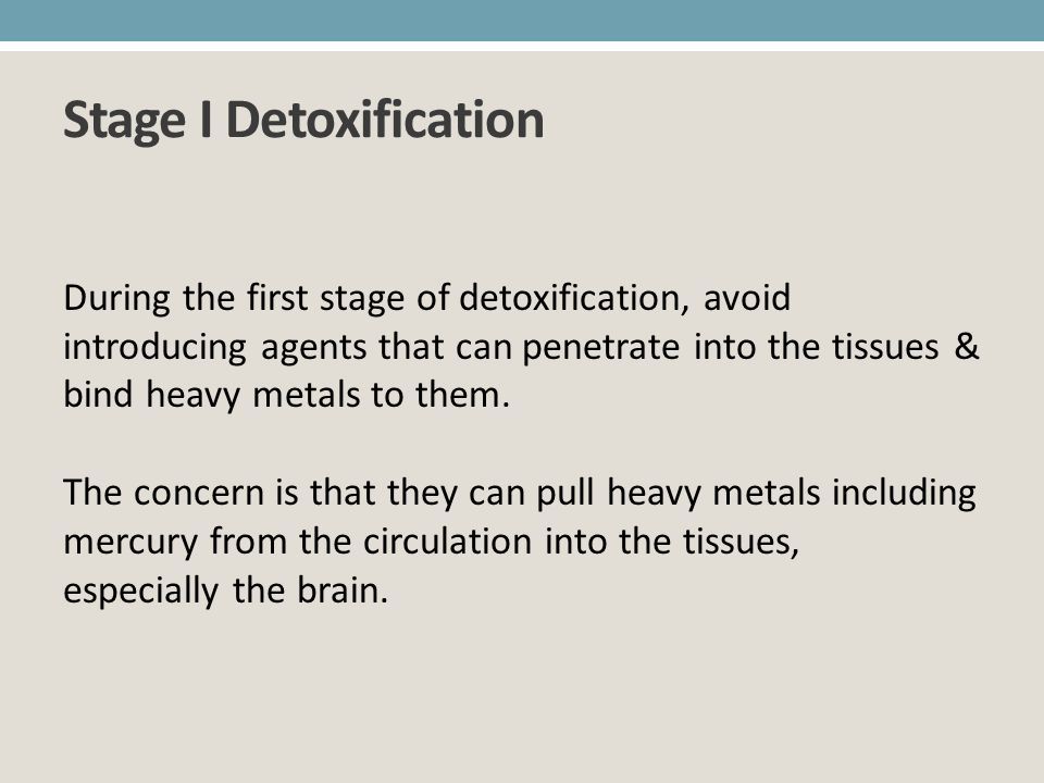 Stage I Detoxification During the first stage of detoxification, avoid introducing agents that can penetrate into the tissues & bind heavy metals to t