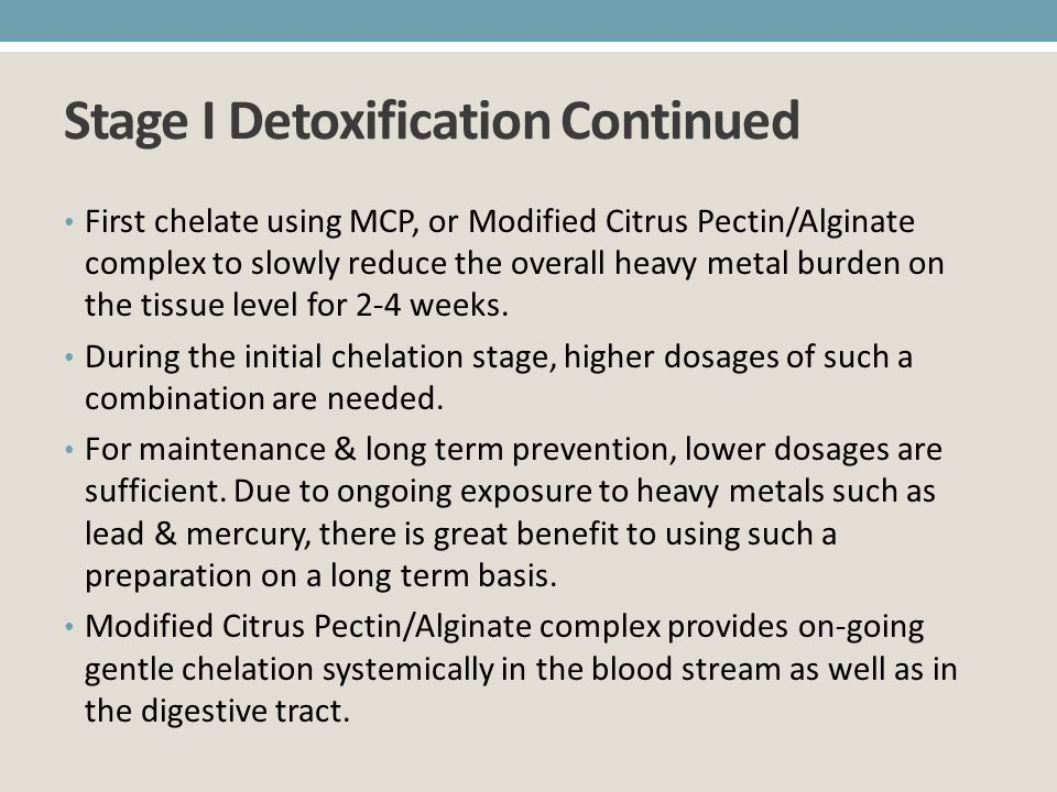 Stage I Detoxification Continued First chelate using MCP, or Modified Citrus Pectin/Alginate complex to slowly reduce the overall heavy metal burden o