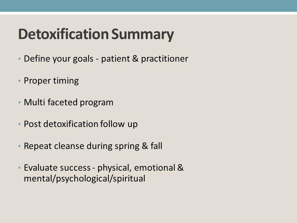 Detoxification Summary Define your goals - patient & practitioner Proper timing Multi faceted program Post detoxification follow up Repeat cleanse dur