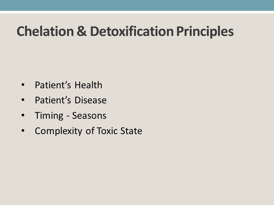Chelation & Detoxification Principles Patients Health Patients Disease Timing - Seasons Complexity of Toxic State
