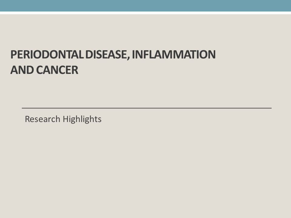 PERIODONTAL DISEASE, INFLAMMATION AND CANCER Research Highlights