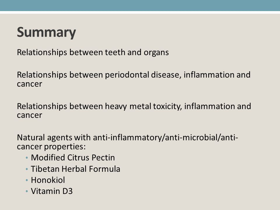 Summary Relationships between teeth and organs Relationships between periodontal disease, inflammation and cancer Relationships between heavy metal to
