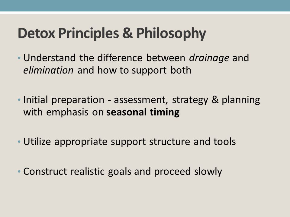 Detox Principles & Philosophy Understand the difference between drainage and elimination and how to support both Initial preparation - assessment, str