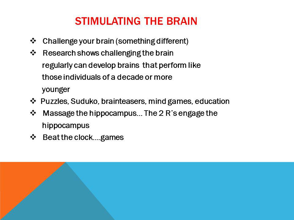 STIMULATING THE BRAIN Challenge your brain (something different) Research shows challenging the brain regularly can develop brains that perform like t