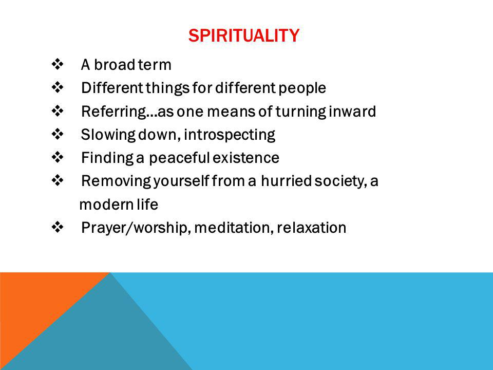 SPIRITUALITY A broad term Different things for different people Referring…as one means of turning inward Slowing down, introspecting Finding a peaceful existence Removing yourself from a hurried society, a modern life Prayer/worship, meditation, relaxation
