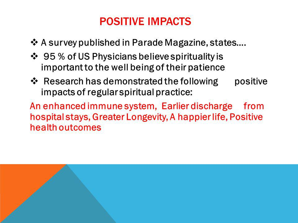 POSITIVE IMPACTS A survey published in Parade Magazine, states…. 95 % of US Physicians believe spirituality is important to the well being of their pa
