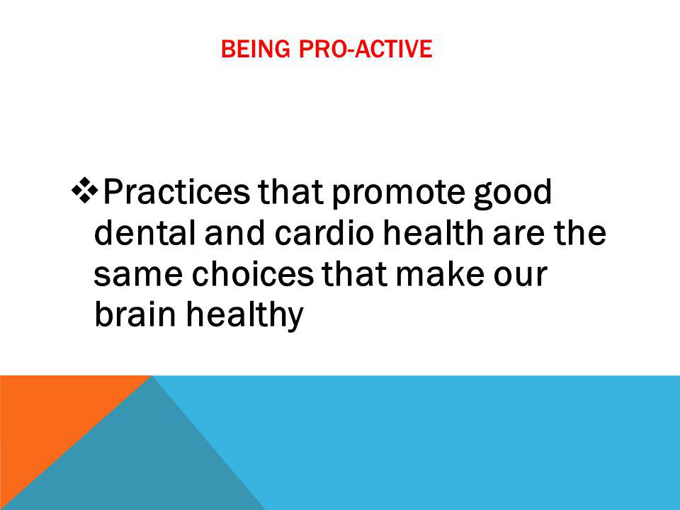 BEING PRO-ACTIVE Practices that promote good dental and cardio health are the same choices that make our brain healthy