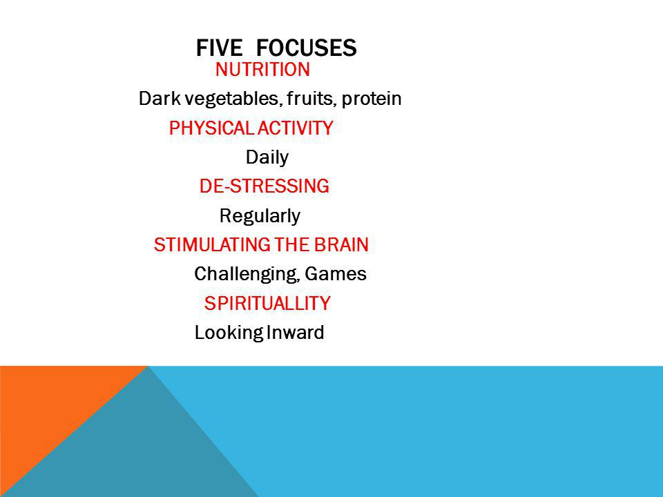 FIVE FOCUSES NUTRITION Dark vegetables, fruits, protein PHYSICAL ACTIVITY Daily DE-STRESSING Regularly STIMULATING THE BRAIN Challenging, Games SPIRITUALLITY Looking Inward